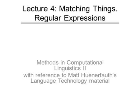 Methods in Computational Linguistics II with reference to Matt Huenerfauth's Language Technology material Lecture 4: Matching Things. Regular Expressions.