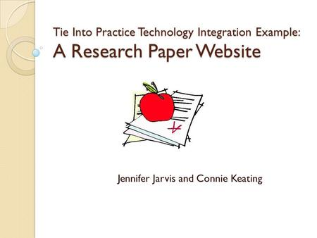 Tie Into Practice Technology Integration Example: A Research Paper Website Jennifer Jarvis and Connie Keating.