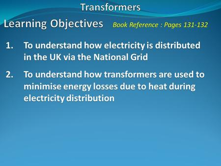 Book Reference : Pages 131-132 1.To understand how electricity is distributed in the UK via the National Grid 2.To understand how transformers are used.