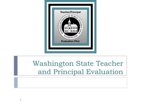 Washington State Teacher and Principal Evaluation 1.