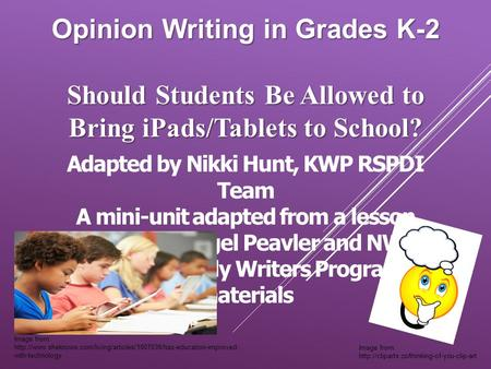 Opinion Writing in Grades K-2 Should Students Be Allowed to Bring <strong>iPads</strong>/Tablets to School? Adapted by Nikki Hunt, KWP RSPDI Team A mini-unit adapted from.