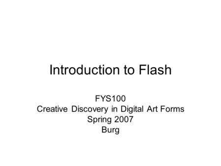 Introduction to Flash FYS100 Creative Discovery in Digital Art Forms Spring 2007 Burg.