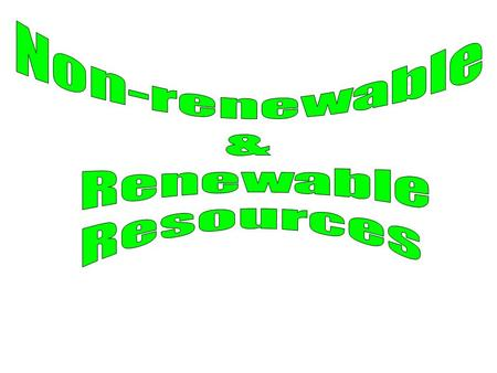 Non-renewable & Renewable Resources.