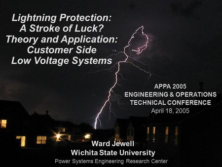 PSerc Lightning Protection: A Stroke of Luck? Theory and Application: Customer Side Low Voltage Systems Ward Jewell Wichita State University APPA 2005.