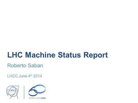 LHC Machine Status Report Roberto Saban LHCC June 4 th 2014.
