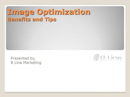 Image Optimization Benefits and Tips Presented by, B Line Marketing.