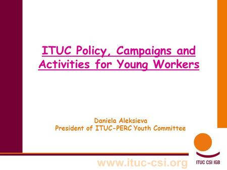 Www.ituc-csi.org ITUC Policy, Campaigns <strong>and</strong> Activities for Young Workers Daniela Aleksieva President of ITUC-PERC Youth Committee.