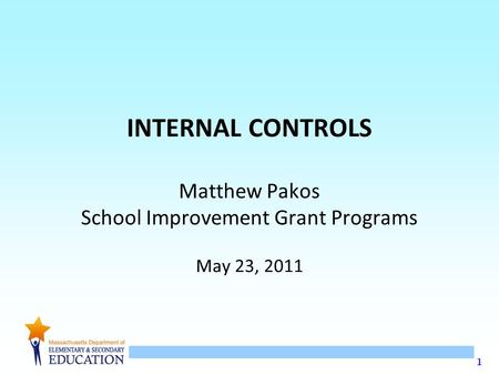 1 INTERNAL CONTROLS Matthew Pakos School Improvement Grant Programs May 23, 2011.