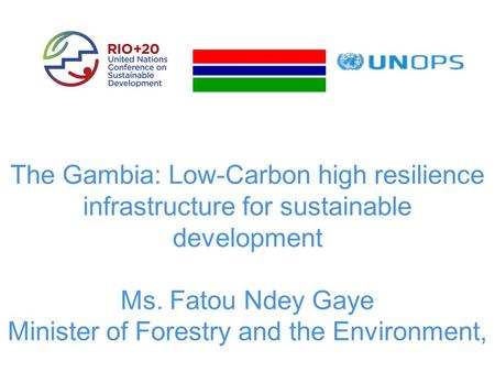 The Gambia: Low-Carbon high resilience infrastructure for sustainable development Ms. Fatou Ndey Gaye Minister of Forestry and the Environment,