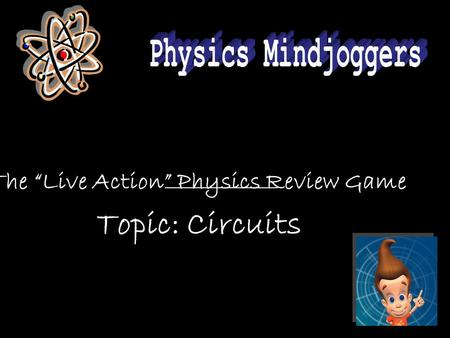 "The ""Live Action"" Physics Review Game Topic: Circuits."
