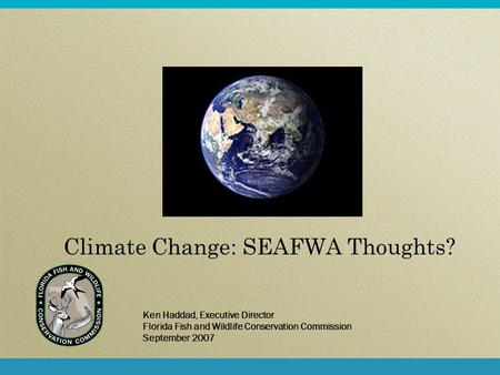 Climate Change: SEAFWA Thoughts? Ken Haddad, Executive Director Florida Fish and Wildlife Conservation Commission September 2007.