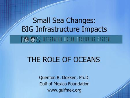 THE ROLE OF OCEANS Quenton R. Dokken, Ph.D. Gulf of Mexico Foundation www.gulfmex.org Small Sea Changes: BIG Infrastructure Impacts.