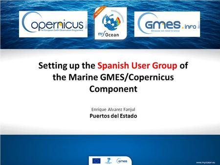 Setting up the Spanish User Group of the Marine GMES/Copernicus Component Enrique Alvarez Fanjul Puertos del Estado.