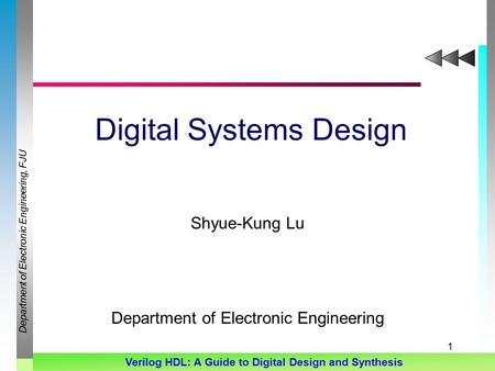 Department of Electronic Engineering, FJU Verilog HDL: A Guide to Digital Design and Synthesis 1 Digital Systems Design Shyue-Kung Lu Department of Electronic.