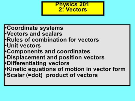 Physics 201 2: Vectors Coordinate systems Vectors and scalars Rules of combination for vectors Unit vectors Components and coordinates Displacement and.