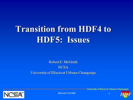 University of Illinois at Urbana-ChampaignHDF 9/19/2000 McGrath 9/19/2000 1 Transition from HDF4 to HDF5: Issues Robert E. McGrath NCSA University of Illinois.