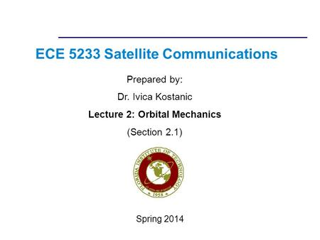 ECE 5233 Satellite Communications Prepared by: Dr. Ivica Kostanic Lecture 2: Orbital Mechanics (Section 2.1) Spring 2014.