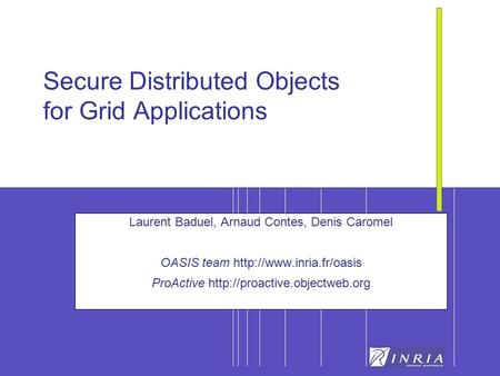 1 Secure Distributed <strong>Objects</strong> for Grid Applications Laurent Baduel, Arnaud Contes, Denis Caromel OASIS team ProActive