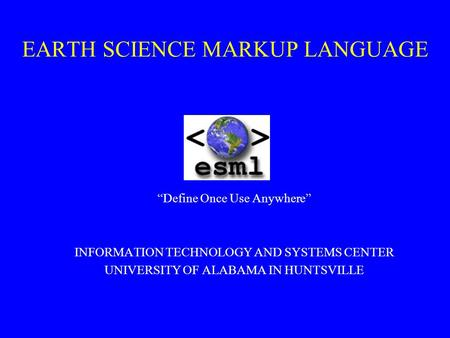 "EARTH SCIENCE MARKUP LANGUAGE ""Define Once Use Anywhere"" INFORMATION TECHNOLOGY AND SYSTEMS CENTER UNIVERSITY OF ALABAMA IN HUNTSVILLE."