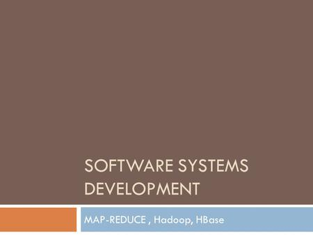 SOFTWARE SYSTEMS DEVELOPMENT MAP-REDUCE, Hadoop, HBase.