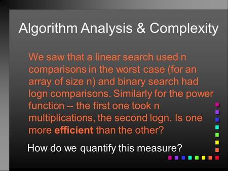 Algorithm Analysis & Complexity We saw that a linear search used n comparisons in the worst case (for an array of size n) and binary search had logn comparisons.