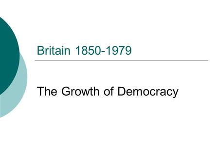 Britain 1850-1979 The Growth of Democracy. Aims  To define democracy  Identify why the British political system before 1832 was undemocratic.  Identify.
