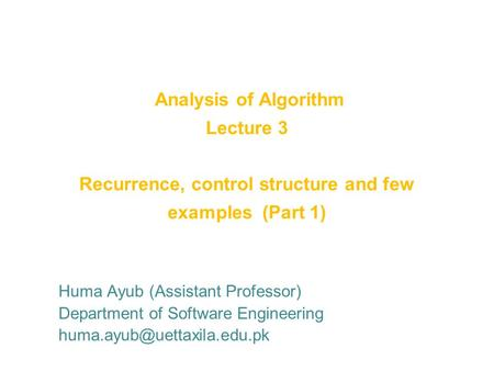 Analysis of Algorithm Lecture 3 Recurrence, control structure and few examples (Part 1) Huma Ayub (Assistant Professor) Department of Software Engineering.
