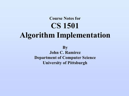 Course Notes for CS 1501 Algorithm Implementation By John <strong>C</strong>. Ramirez Department of Computer Science University of Pittsburgh.