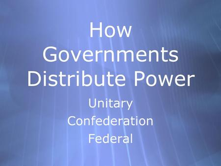 How Governments Distribute Power Unitary Confederation Federal Unitary Confederation Federal.