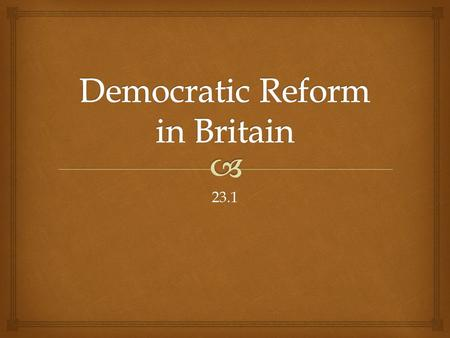 23.1.   In 1815 Britain was ruled by a constitutional monarchy with a parliament and two political parties.  Fewer than 5% had the right to vote, the.