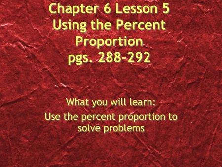 Chapter 6 Lesson 5 Using the Percent Proportion pgs. 288-292 What you will learn: Use the percent proportion to solve problems What you will learn: Use.