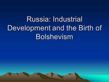 Russia: Industrial Development and the Birth of Bolshevism.