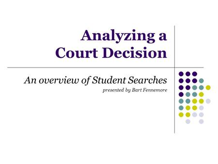 Analyzing a Court Decision An overview of Student Searches presented by Bart Fennemore.