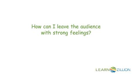 How can I leave the audience with strong feelings?