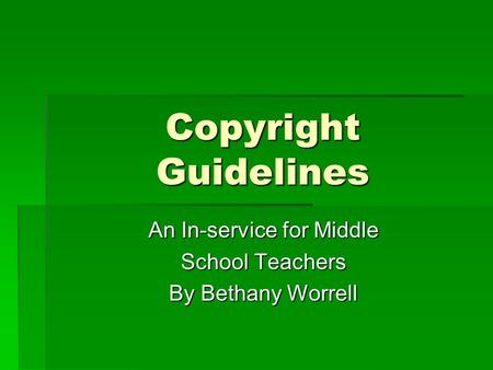 Copyright Guidelines An In-service for Middle An In-service for Middle School Teachers School Teachers By Bethany Worrell By Bethany Worrell.