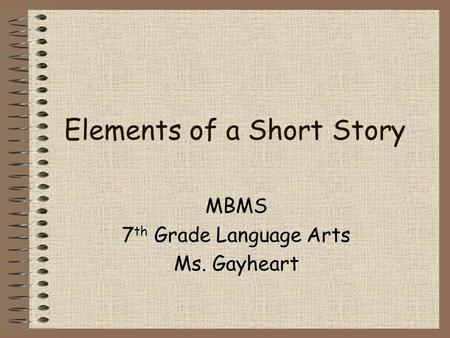 Elements of a Short Story MBMS 7 th Grade Language Arts Ms. Gayheart.