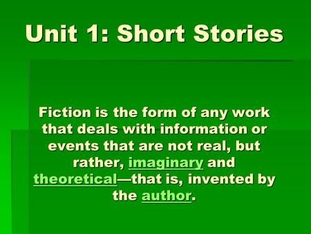 Unit 1: Short Stories Fiction is the form of any work that deals with information or events that are not real, but rather, imaginary and theoretical—that.