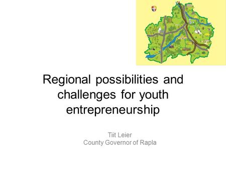 Regional possibilities and challenges for youth entrepreneurship Tiit Leier County Governor of Rapla.