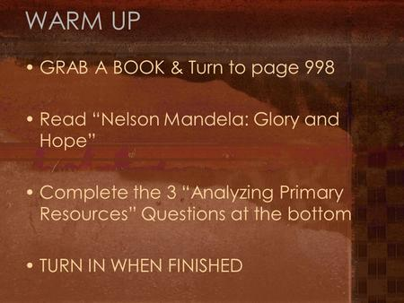 "WARM UP GRAB A BOOK & Turn to page 998 Read ""Nelson Mandela: Glory and Hope"" Complete the 3 ""Analyzing Primary Resources"" Questions at the bottom TURN."