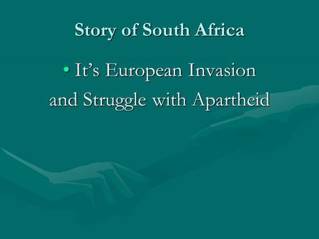 Story of South Africa It's European InvasionIt's European Invasion and Struggle with Apartheid.