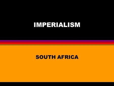 "IMPERIALISM SOUTH AFRICA. THE DUTCH CAPE COLONY 1652 Established 1652 to resupply ships Boers(Dutch for ""farmers"") take over Africans' land & estab. Large."
