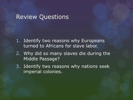 Review Questions Identify two reasons why Europeans turned to Africans for slave labor. Why did so many slaves die during the Middle Passage? Identify.
