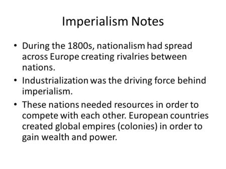 Imperialism Notes During the 1800s, nationalism had spread across Europe creating rivalries between nations. Industrialization was the driving force behind.