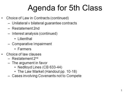 1 Agenda for 5th Class Choice of Law in Contracts (continued) –Unilateral v bilateral guarantee contracts –Restatement 2nd –Interest analysis (continued)