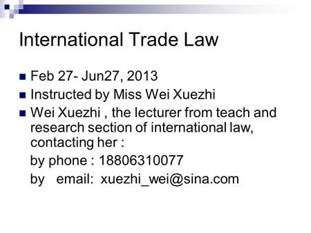 International Trade Law Feb 27- Jun27, 2013 Instructed by Miss Wei Xuezhi Wei Xuezhi, the lecturer from teach and research section of international law,