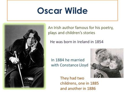 Oscar Wilde An Irish author famous for his poetry, plays and children's stories He was born in Ireland in 1854 In 1884 he married with Constance Lloyd.