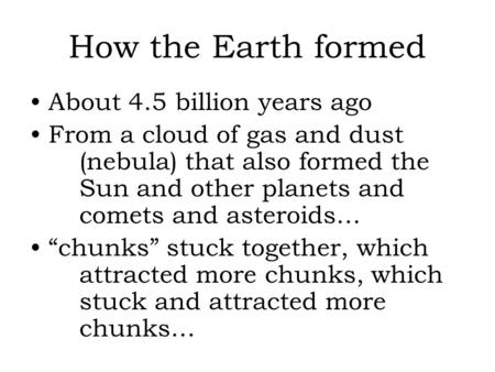How the Earth formed About 4.5 billion years ago From a cloud of gas and dust (nebula) that also formed the Sun and other planets and comets and asteroids…