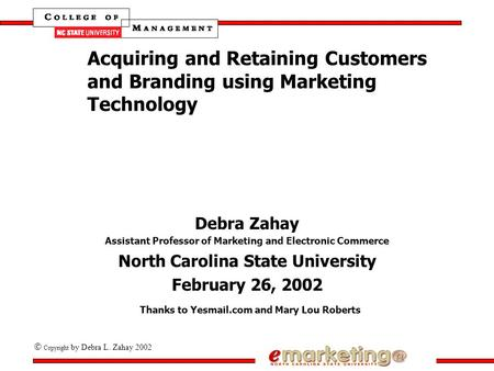  Copyright by Debra L. Zahay 2002 Acquiring and Retaining Customers and Branding using <strong>Marketing</strong> Technology Debra Zahay Assistant Professor of <strong>Marketing</strong>.