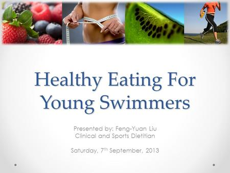 Healthy Eating For Young Swimmers Presented by: Feng-Yuan Liu Clinical and Sports Dietitian Saturday, 7 th September, 2013.