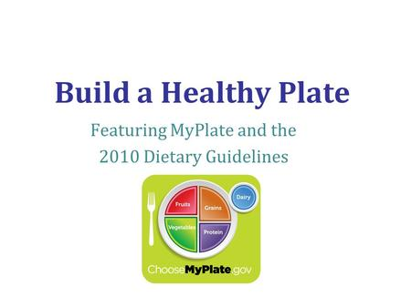 Build a Healthy Plate Featuring MyPlate and the 2010 Dietary Guidelines.